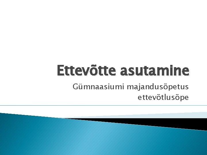 Ettevõtte asutamine Gümnaasiumi majandusõpetus ettevõtlusõpe