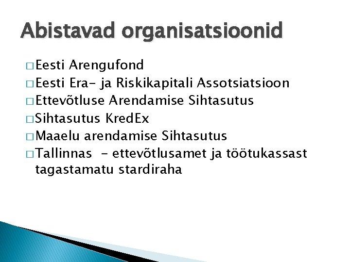 Abistavad organisatsioonid � Eesti Arengufond � Eesti Era- ja Riskikapitali Assotsiatsioon � Ettevõtluse Arendamise