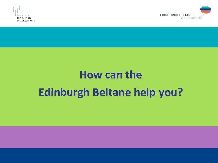 How can the Edinburgh Beltane help you?