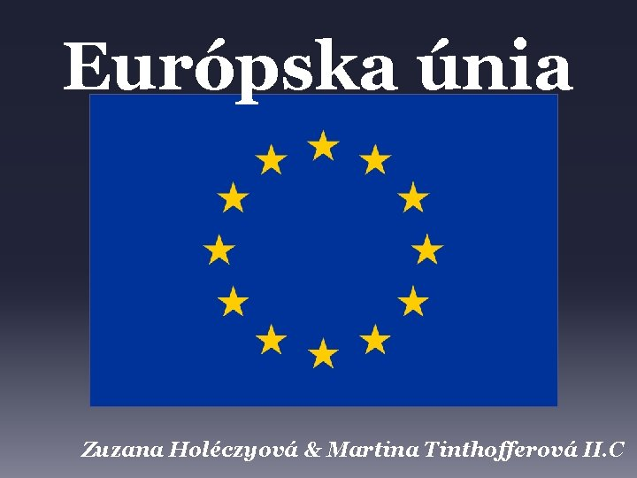 Európska únia Zuzana Holéczyová & Martina Tinthofferová II. C