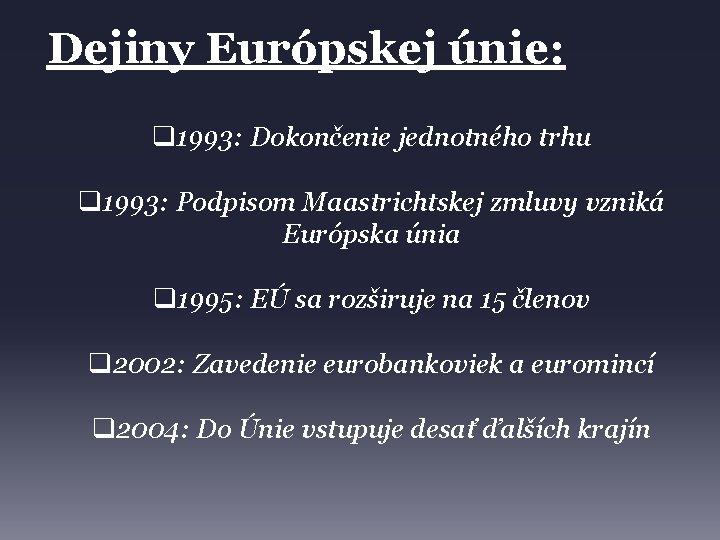 Dejiny Európskej únie: q 1993: Dokončenie jednotného trhu q 1993: Podpisom Maastrichtskej zmluvy vzniká