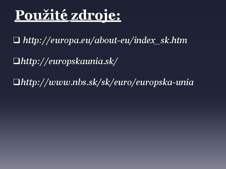 Použité zdroje: q http: //europa. eu/about-eu/index_sk. htm qhttp: //europskaunia. sk/ qhttp: //www. nbs. sk/sk/europska-unia
