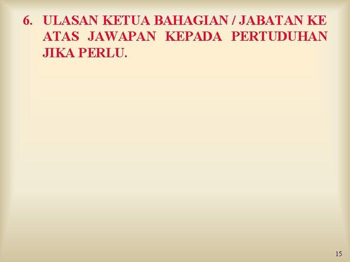 6. ULASAN KETUA BAHAGIAN / JABATAN KE ATAS JAWAPAN KEPADA PERTUDUHAN JIKA PERLU. 15