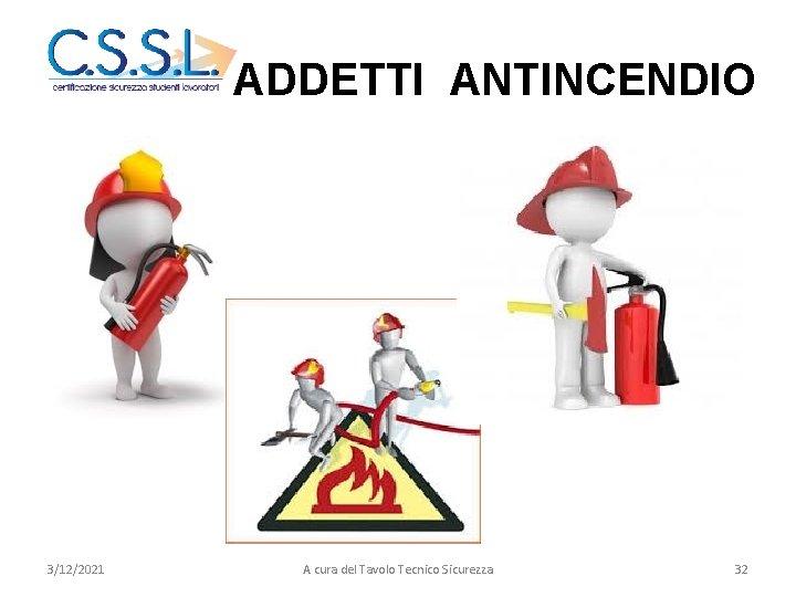 ADDETTI ANTINCENDIO 3/12/2021 A cura del Tavolo Tecnico Sicurezza 32
