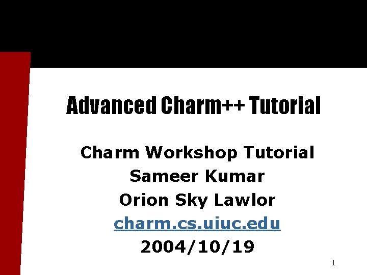Advanced Charm++ Tutorial Charm Workshop Tutorial Sameer Kumar Orion Sky Lawlor charm. cs. uiuc.
