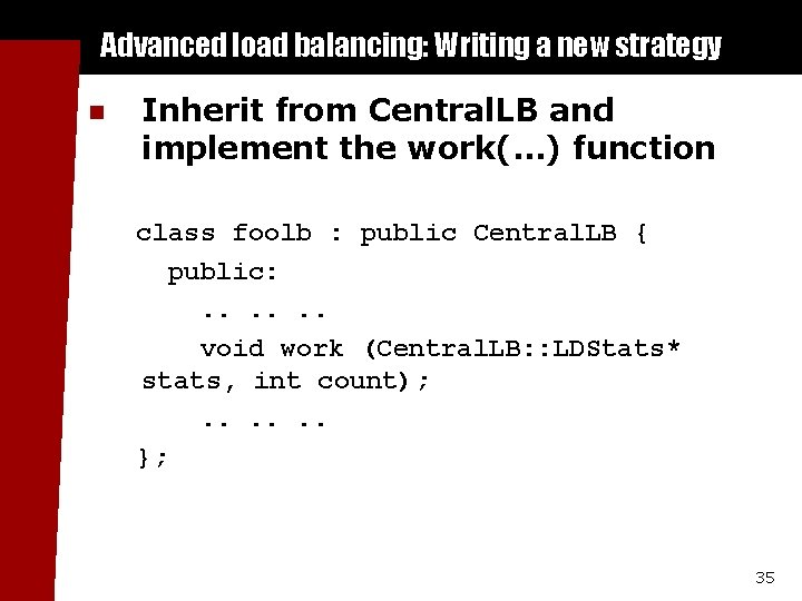Advanced load balancing: Writing a new strategy n Inherit from Central. LB and implement