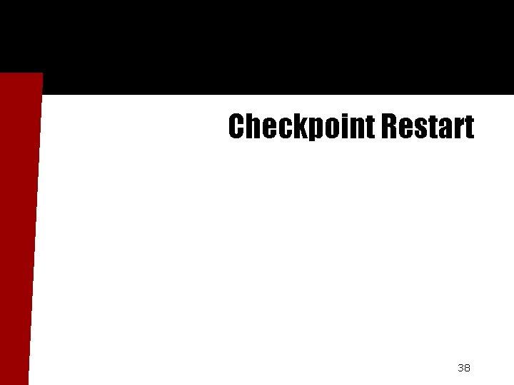 Checkpoint Restart 38