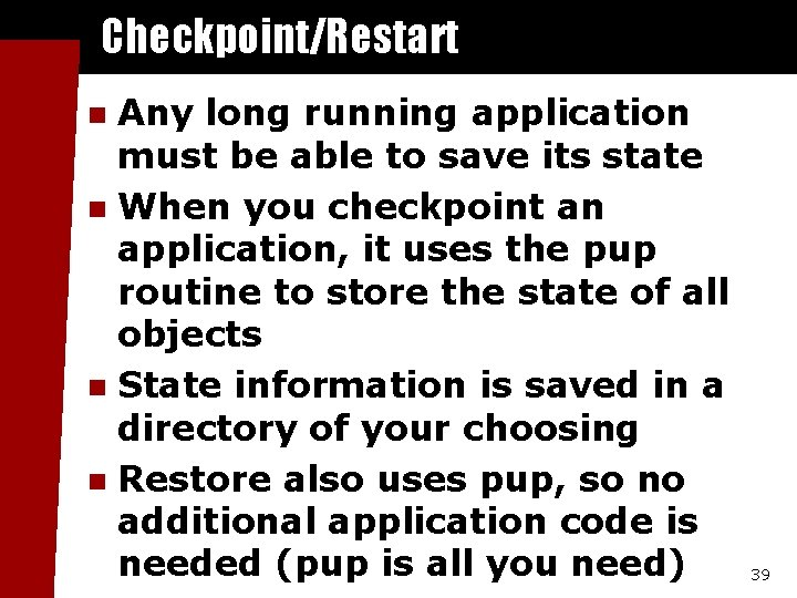 Checkpoint/Restart Any long running application must be able to save its state n When