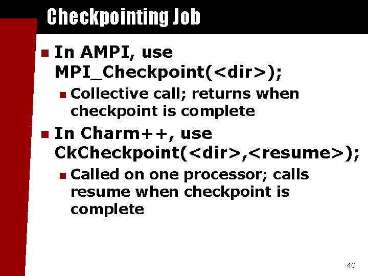 Checkpointing Job n In AMPI, use MPI_Checkpoint(<dir>); n n Collective call; returns when checkpoint