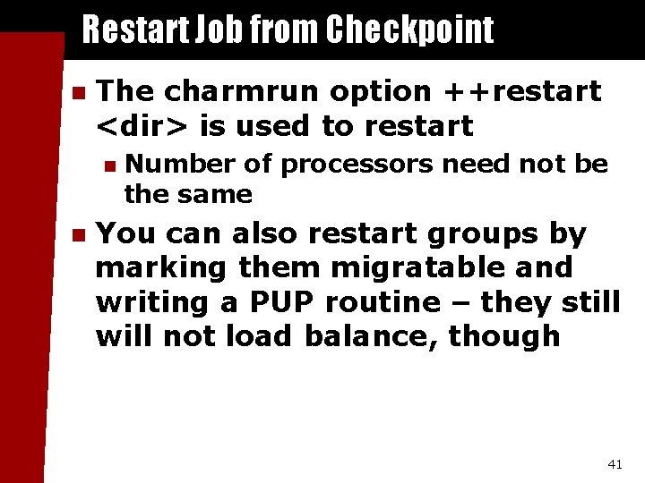 Restart Job from Checkpoint n The charmrun option ++restart <dir> is used to restart