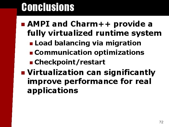 Conclusions n AMPI and Charm++ provide a fully virtualized runtime system Load balancing via