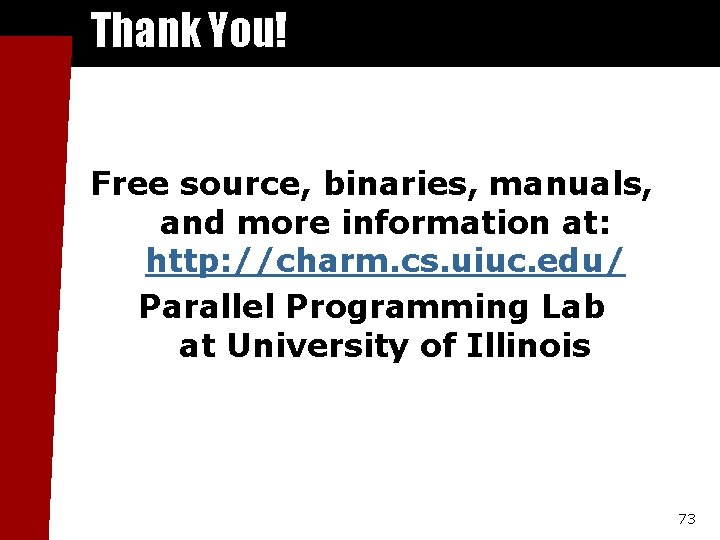 Thank You! Free source, binaries, manuals, and more information at: http: //charm. cs. uiuc.