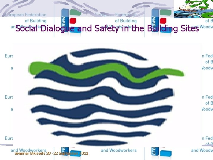 Social Dialogue and Safety in the Building Sites Seminar Brussels 20 -22 September 2011