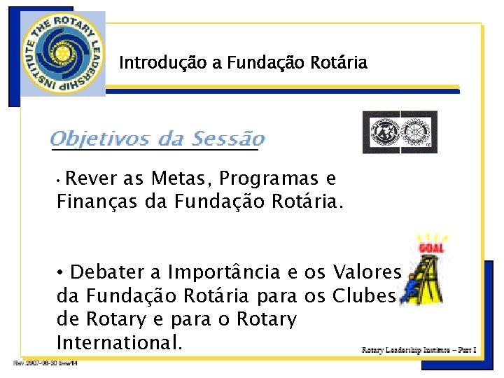 Introdução a Fundação Rotária ç Rever as Metas, Programas e Finanças da Fundação Rotária.