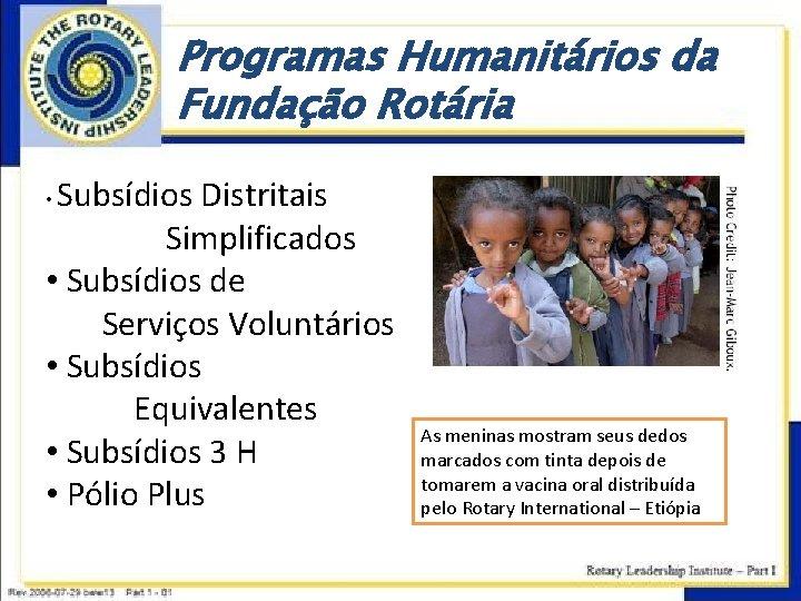 Programas Humanitários da Fundação Rotária Subsídios Distritais Simplificados • Subsídios de Serviços Voluntários •
