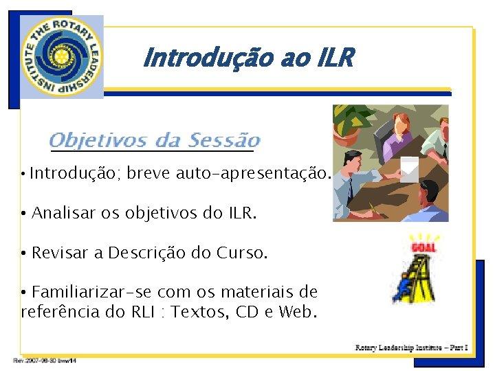 Introdução ao ILR • Introdução; breve auto-apresentação. • Analisar os objetivos do ILR. •