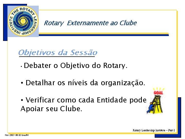 Rotary Externamente ao Clube • b Debater o Objetivo do Rotary. • Detalhar os
