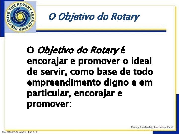 O Objetivo do Rotary é encorajar e promover o ideal de servir, como base