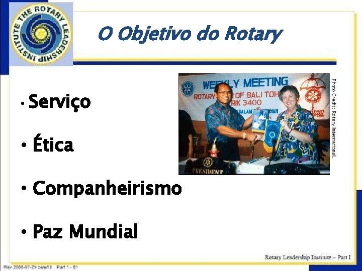 O Objetivo do Rotary • Serviço • Ética • Companheirismo • Paz Mundial