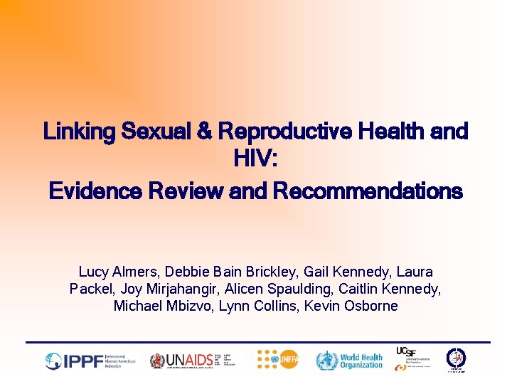 Linking Sexual & Reproductive Health and HIV: Evidence Review and Recommendations Lucy Almers, Debbie