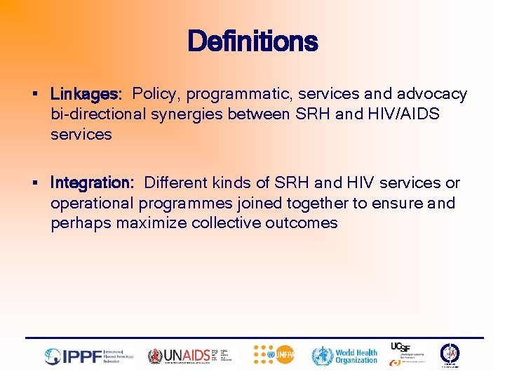 Definitions § Linkages: Policy, programmatic, services and advocacy bi-directional synergies between SRH and HIV/AIDS