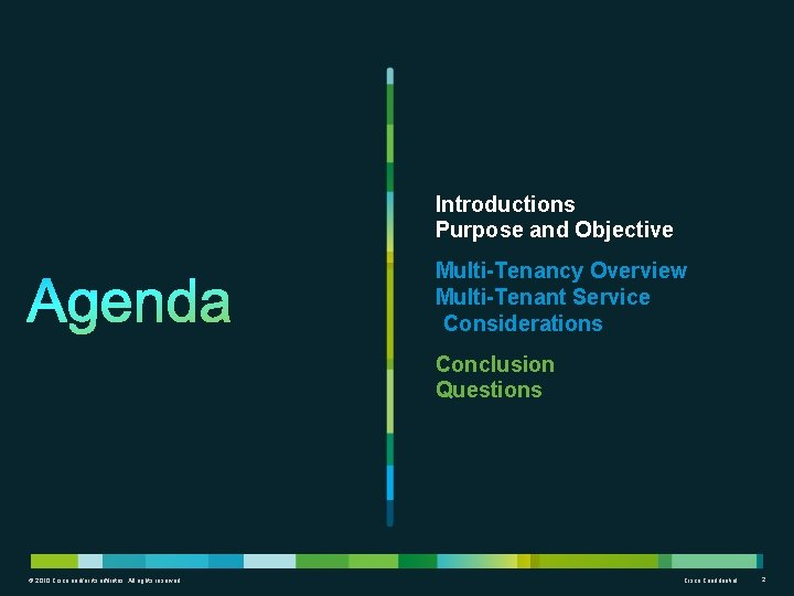 Introductions Purpose and Objective Multi-Tenancy Overview Multi-Tenant Service Considerations Conclusion Questions © 2010 Cisco