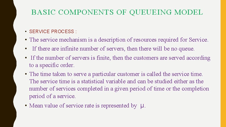 BASIC COMPONENTS OF QUEUEING MODEL • SERVICE PROCESS : • The service mechanism is