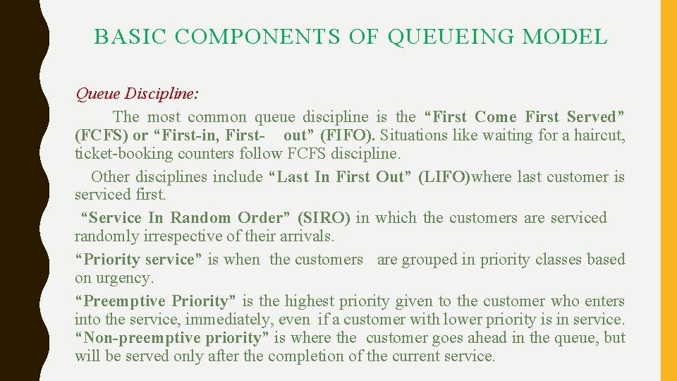 BASIC COMPONENTS OF QUEUEING MODEL Queue Discipline: The most common queue discipline is the