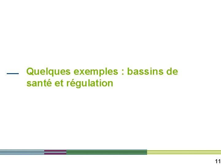 Quelques exemples : bassins de santé et régulation 11