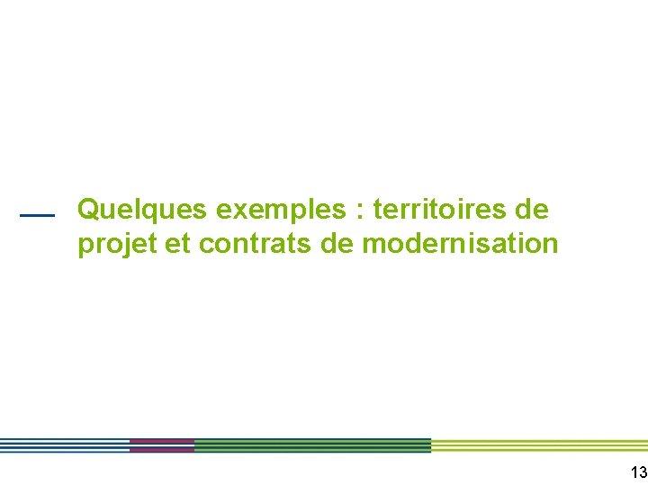 Quelques exemples : territoires de projet et contrats de modernisation 13