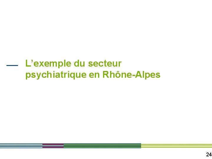 L'exemple du secteur psychiatrique en Rhône-Alpes 24