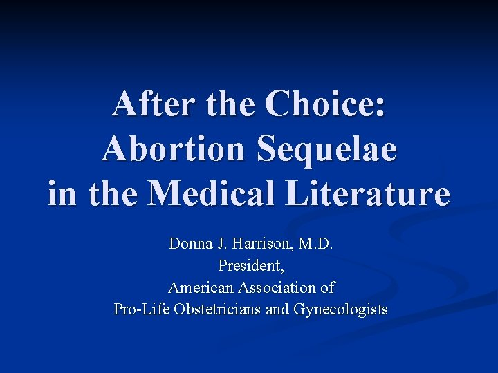 After the Choice: Abortion Sequelae in the Medical Literature Donna J. Harrison, M. D.