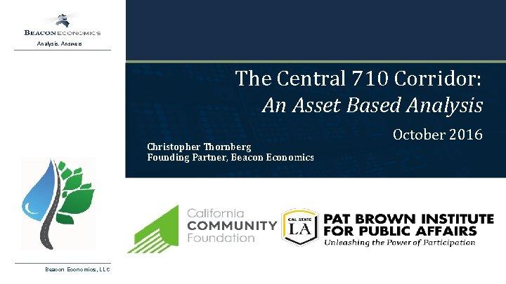 Analysis. Answers The Central 710 Corridor: An Asset Based Analysis Christopher Thornberg Founding Partner,