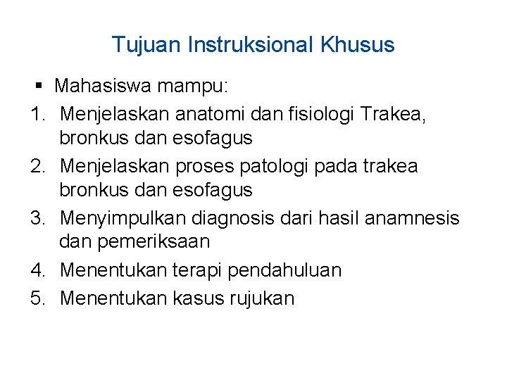Tujuan Instruksional Khusus Mahasiswa mampu: 1. Menjelaskan anatomi dan fisiologi Trakea, bronkus dan esofagus