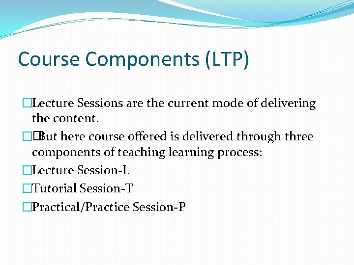 Course Components (LTP) �Lecture Sessions are the current mode of delivering the content. ��