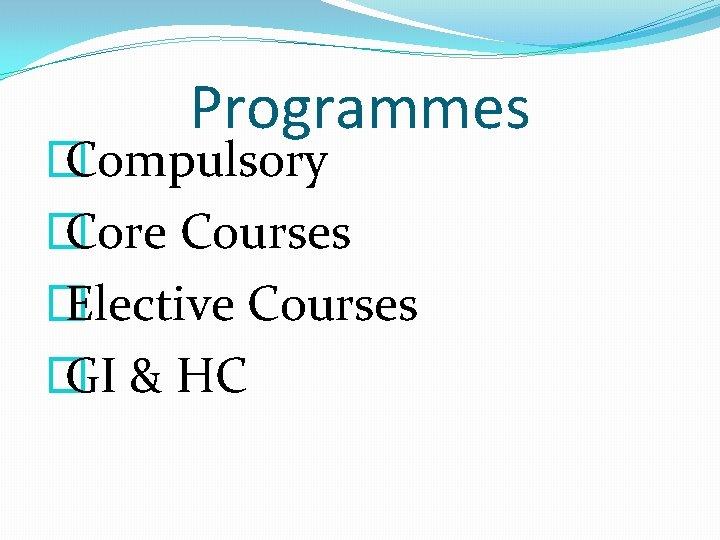Programmes � Compulsory � Core Courses � Elective Courses � GI & HC