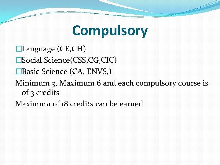 Compulsory �Language (CE, CH) �Social Science(CSS, CG, CIC) �Basic Science (CA, ENVS, ) Minimum