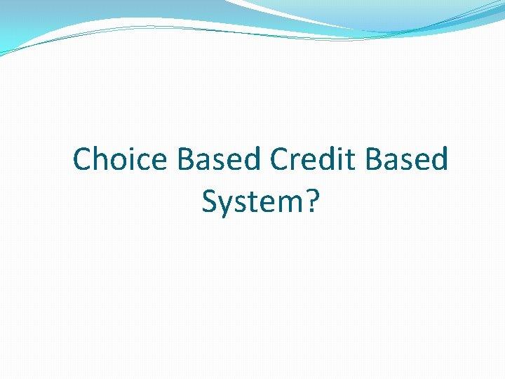 Choice Based Credit Based System?