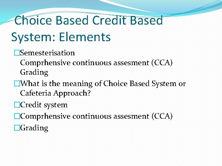 Choice Based Credit Based System: Elements �Semesterisation Comprhensive continuous assesment (CCA) Grading �What is