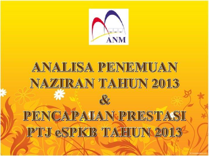 ANALISA PENEMUAN NAZIRAN TAHUN 2013 & PENCAPAIAN PRESTASI PTJ e. SPKB TAHUN 2013