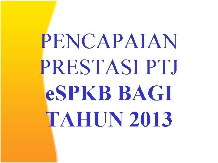 PENCAPAIAN PRESTASI PTJ e. SPKB BAGI TAHUN 2013