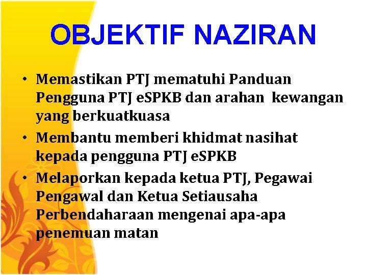 OBJEKTIF NAZIRAN • Memastikan PTJ mematuhi Panduan Pengguna PTJ e. SPKB dan arahan kewangan