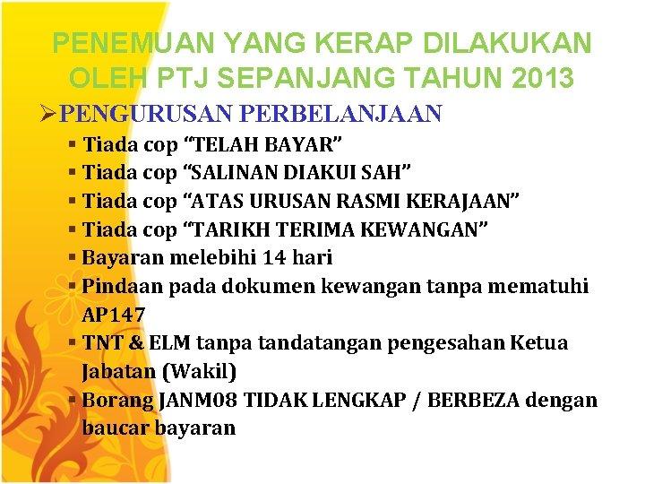 PENEMUAN YANG KERAP DILAKUKAN OLEH PTJ SEPANJANG TAHUN 2013 ØPENGURUSAN PERBELANJAAN § Tiada cop