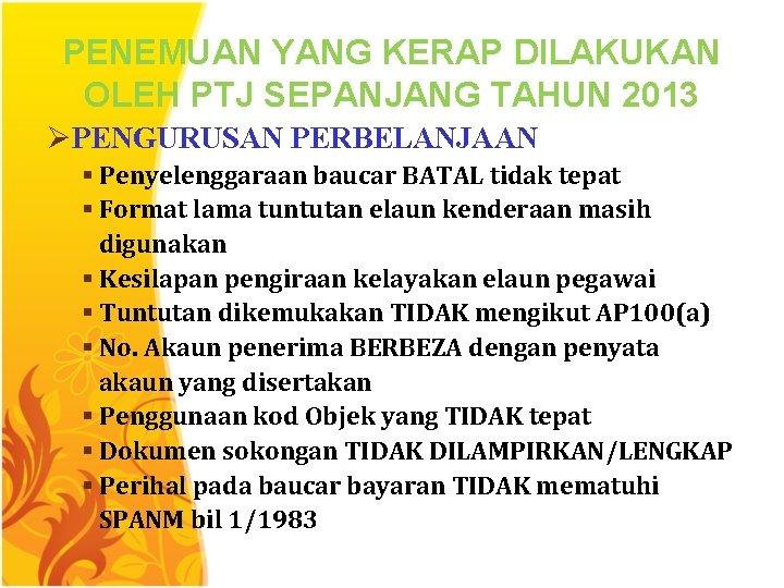 PENEMUAN YANG KERAP DILAKUKAN OLEH PTJ SEPANJANG TAHUN 2013 ØPENGURUSAN PERBELANJAAN § Penyelenggaraan baucar