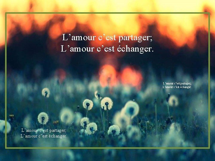 L'amour c'est partager; L'amour c'est échanger.