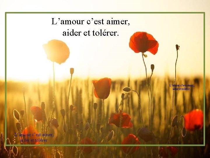L'amour c'est aimer, aider et tolérer.