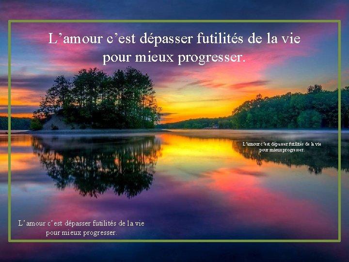 L'amour c'est dépasser futilités de la vie pour mieux progresser.