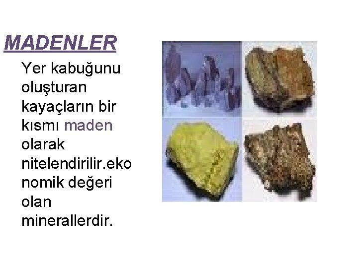 MADENLER Yer kabuğunu oluşturan kayaçların bir kısmı maden olarak nitelendirilir. eko nomik değeri olan