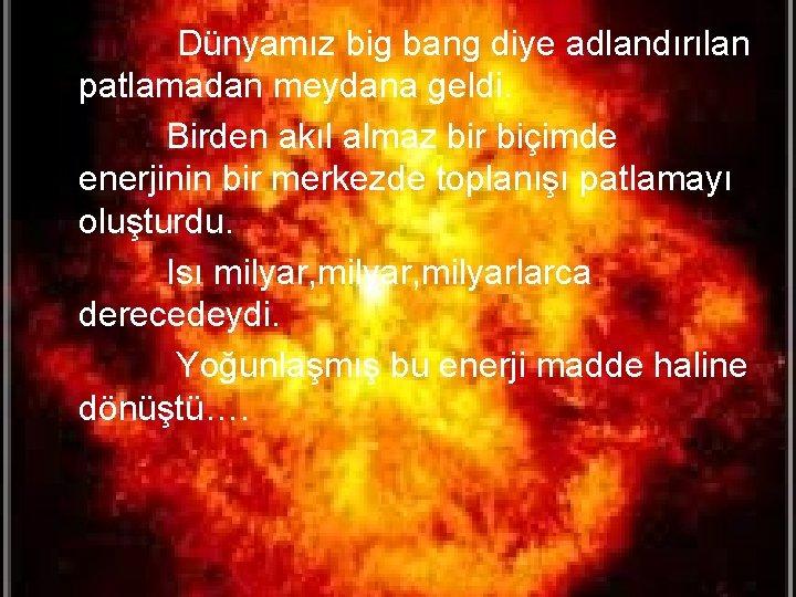 • Dünyamız big bang diye adlandırılan patlamadan meydana geldi. Birden akıl almaz bir
