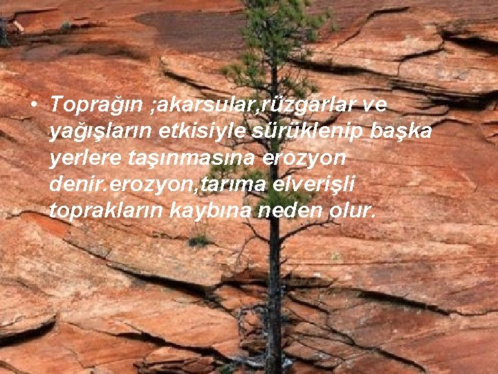 • Toprağın ; akarsular, rüzgarlar ve yağışların etkisiyle sürüklenip başka yerlere taşınmasına erozyon